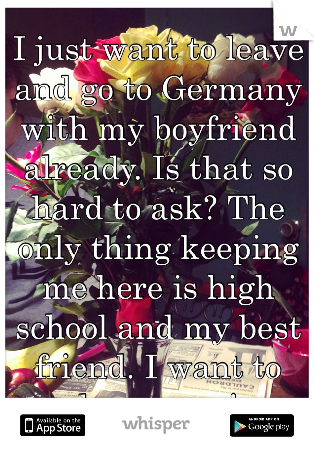 I just want to leave and go to Germany with my boyfriend already. Is that so hard to ask? The only thing keeping me here is high school and my best friend. I want to leave now!