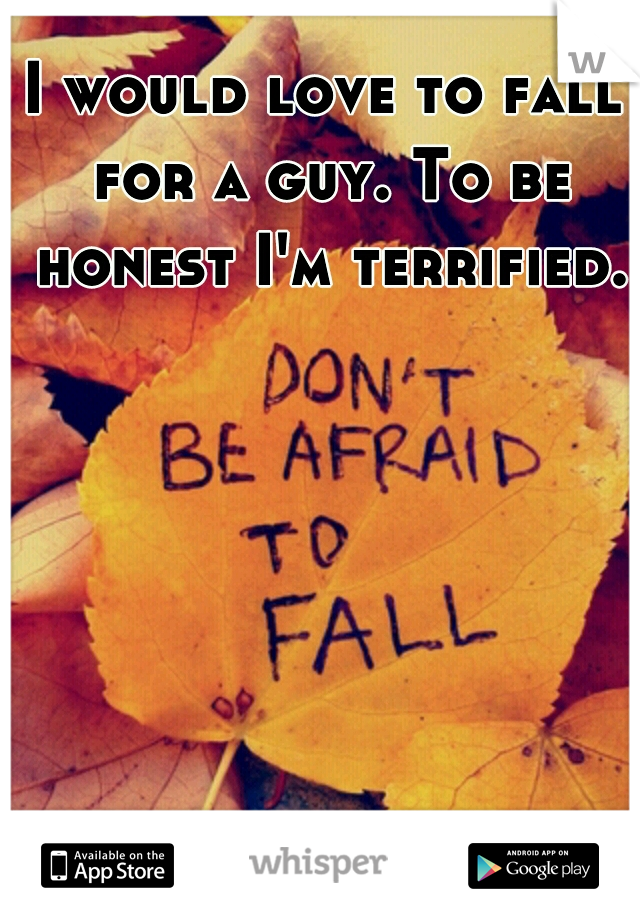 I would love to fall for a guy. To be honest I'm terrified.