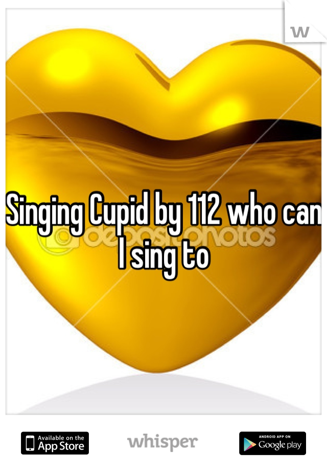 Singing Cupid by 112 who can I sing to