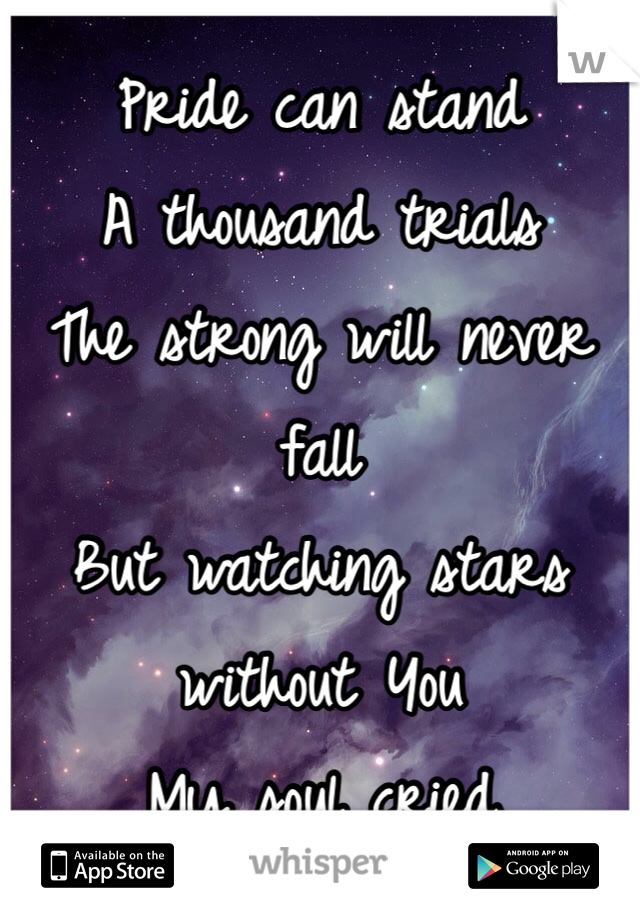 Pride can stand A thousand trials The strong will never fall But watching stars without You My soul cried