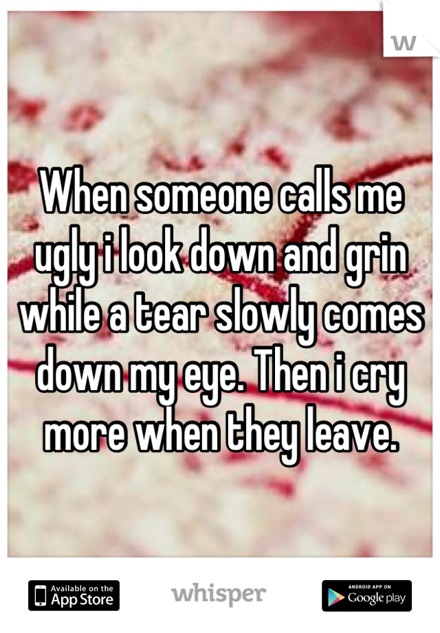 When someone calls me ugly i look down and grin while a tear slowly comes down my eye. Then i cry more when they leave.