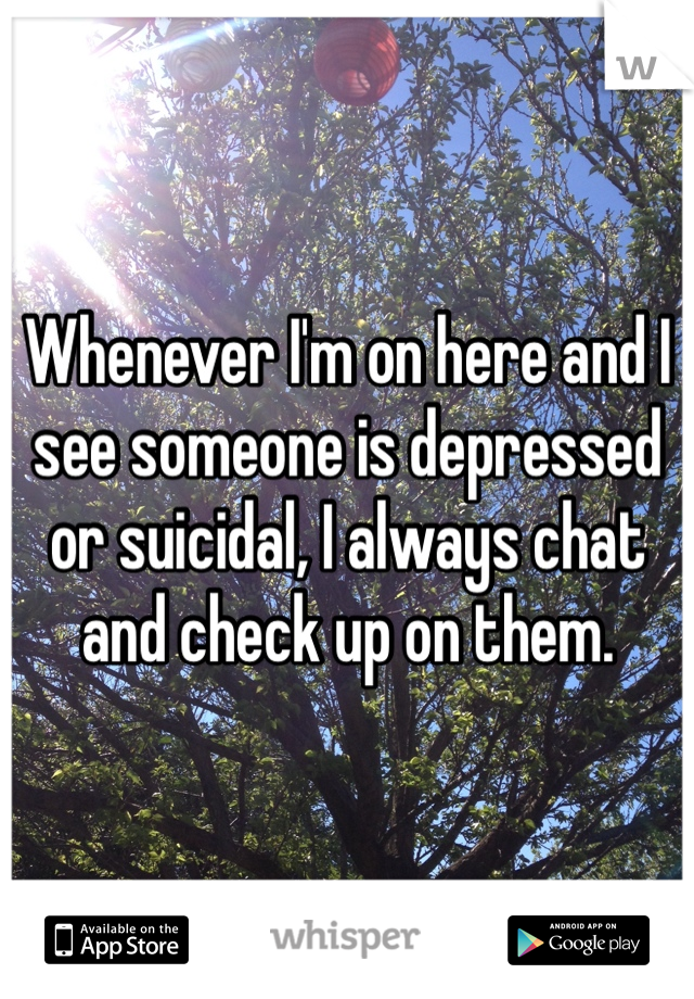 Whenever I'm on here and I see someone is depressed or suicidal, I always chat and check up on them.