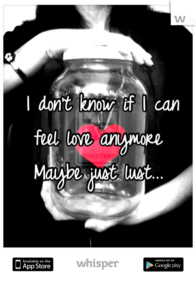 I don't know if I can feel love anymore Maybe just lust...