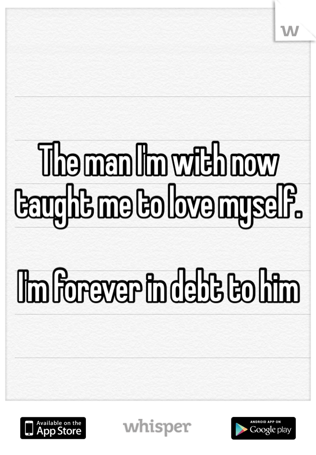 The man I'm with now taught me to love myself.   I'm forever in debt to him