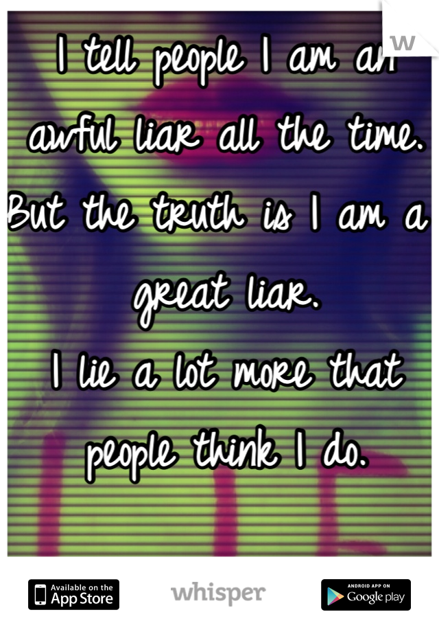 I tell people I am an awful liar all the time. But the truth is I am a great liar. I lie a lot more that people think I do.