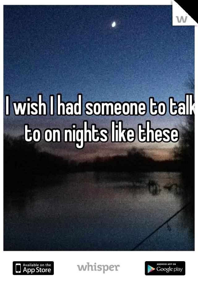 I wish I had someone to talk to on nights like these