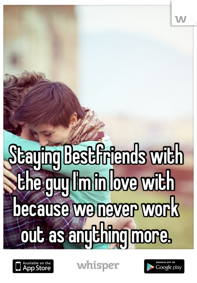 Staying Bestfriends with the guy I'm in love with because we never work out as anything more.