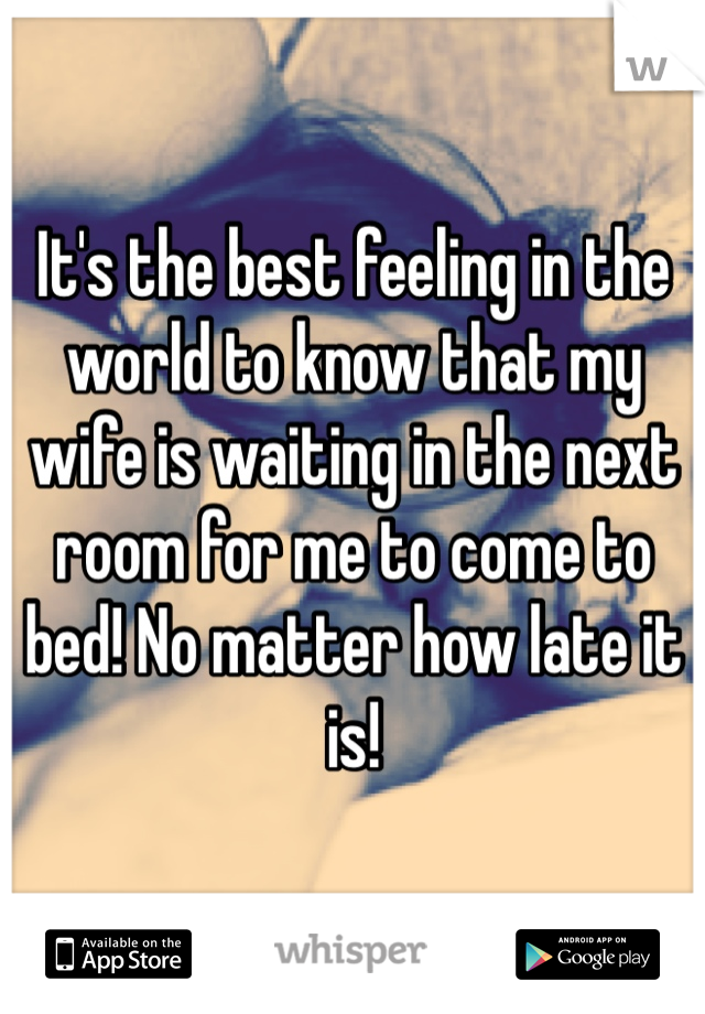 It's the best feeling in the world to know that my wife is waiting in the next room for me to come to bed! No matter how late it is!