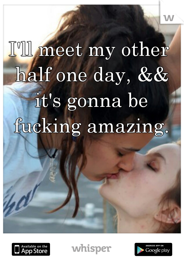 I'll meet my other half one day, && it's gonna be fucking amazing.