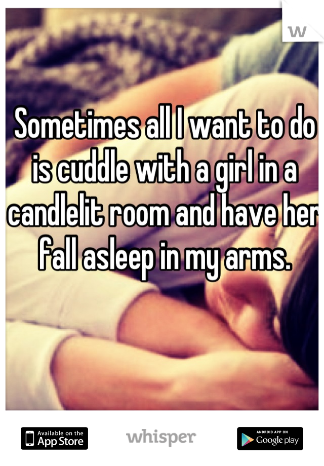 Sometimes all I want to do is cuddle with a girl in a candlelit room and have her fall asleep in my arms.