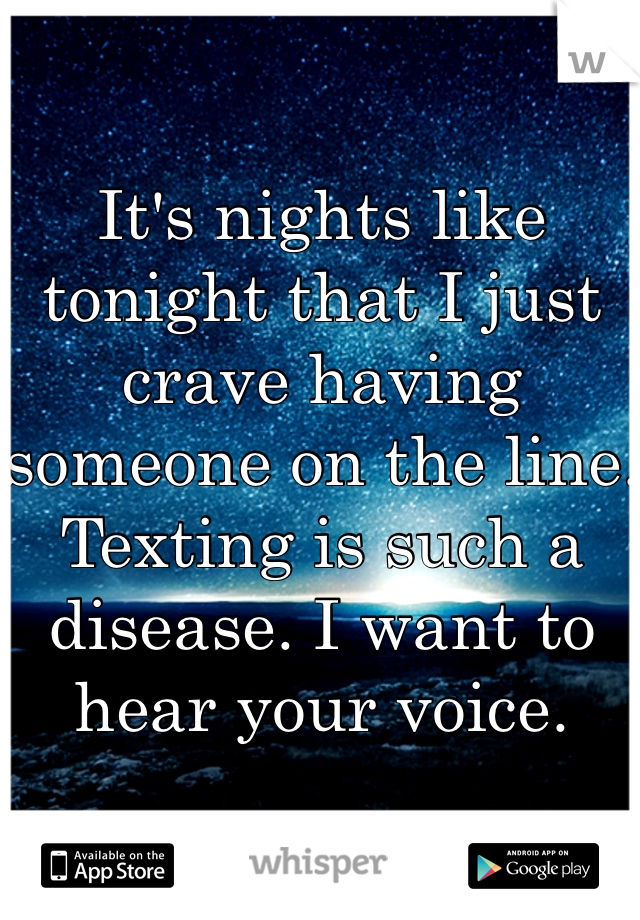 It's nights like tonight that I just crave having someone on the line. Texting is such a disease. I want to hear your voice.