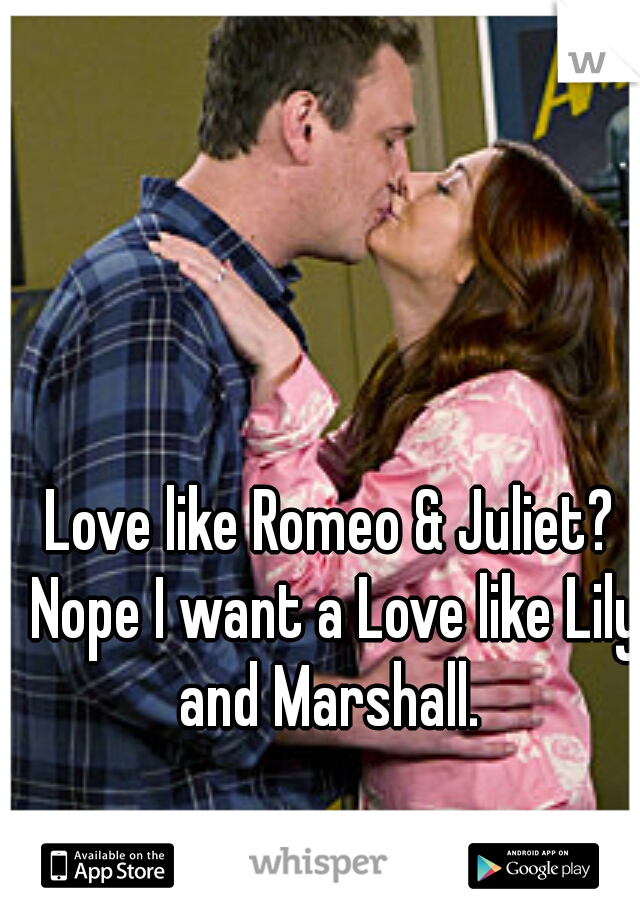 Love like Romeo & Juliet? Nope I want a Love like Lily and Marshall.