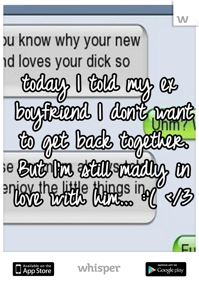 today I told my ex boyfriend I don't want to get back together. But I'm still madly in love with him... :'( </3