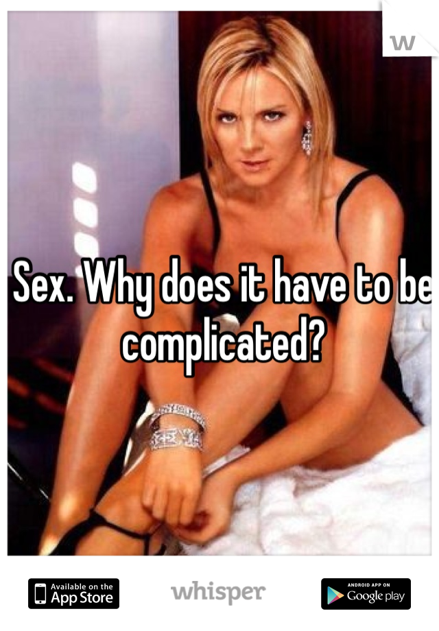Sex. Why does it have to be complicated?