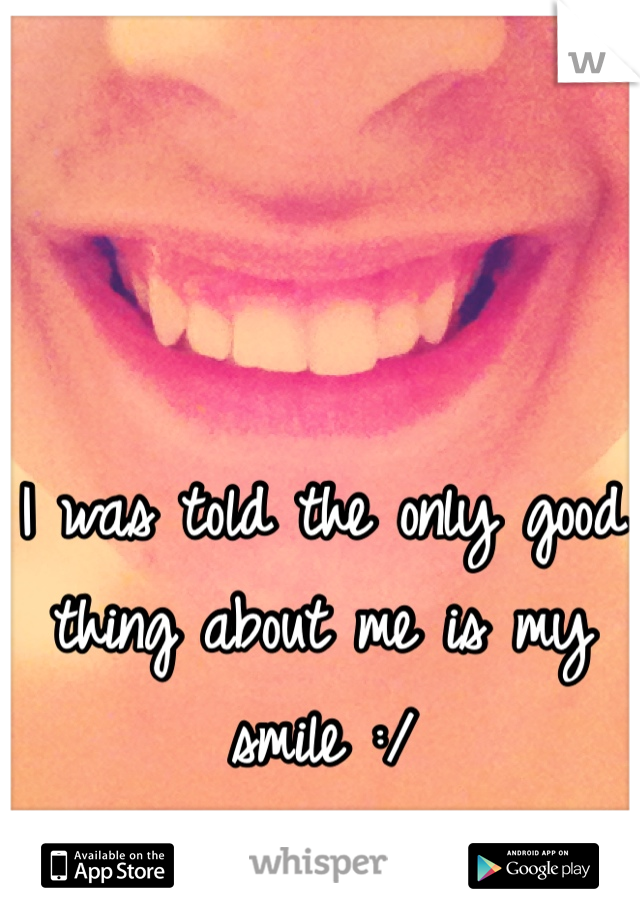 I was told the only good thing about me is my smile :/