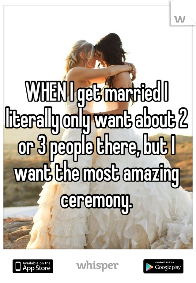 WHEN I get married I literally only want about 2 or 3 people there, but I want the most amazing ceremony.