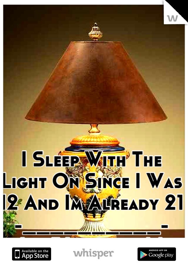 I Sleep With The Light On Since I Was 12 And Im Already 21 -__________- Idk Whyyyyyy.!.!