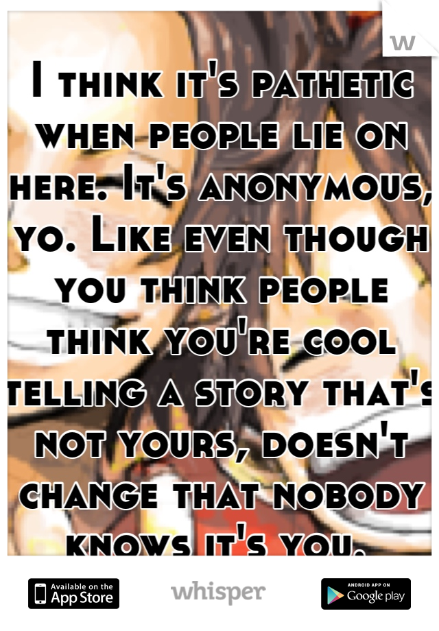 I think it's pathetic when people lie on here. It's anonymous, yo. Like even though you think people think you're cool telling a story that's not yours, doesn't change that nobody knows it's you.