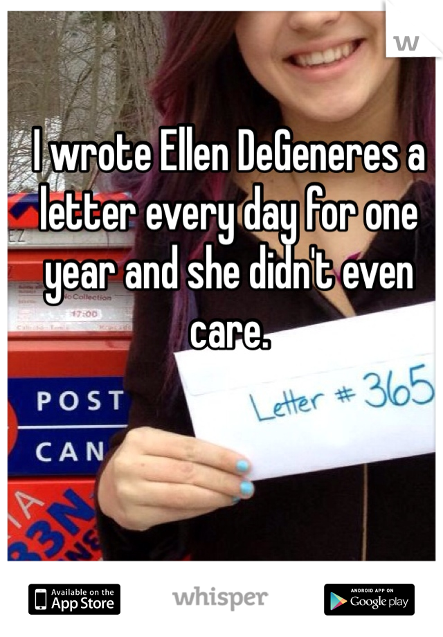 I wrote Ellen DeGeneres a letter every day for one year and she didn't even care.