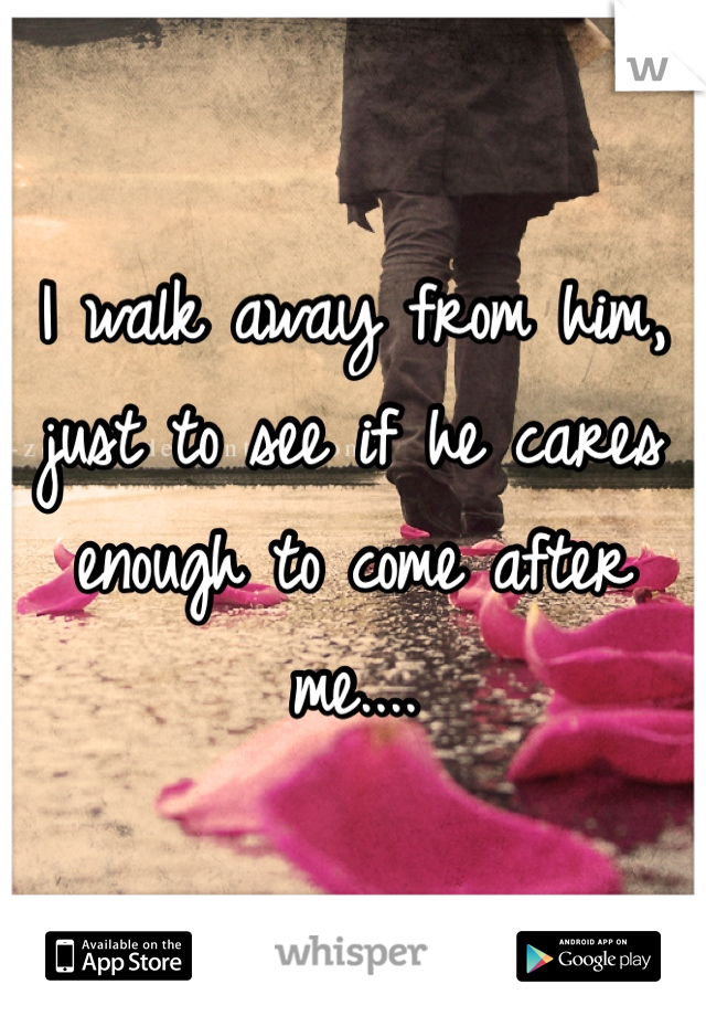 I walk away from him, just to see if he cares enough to come after me....