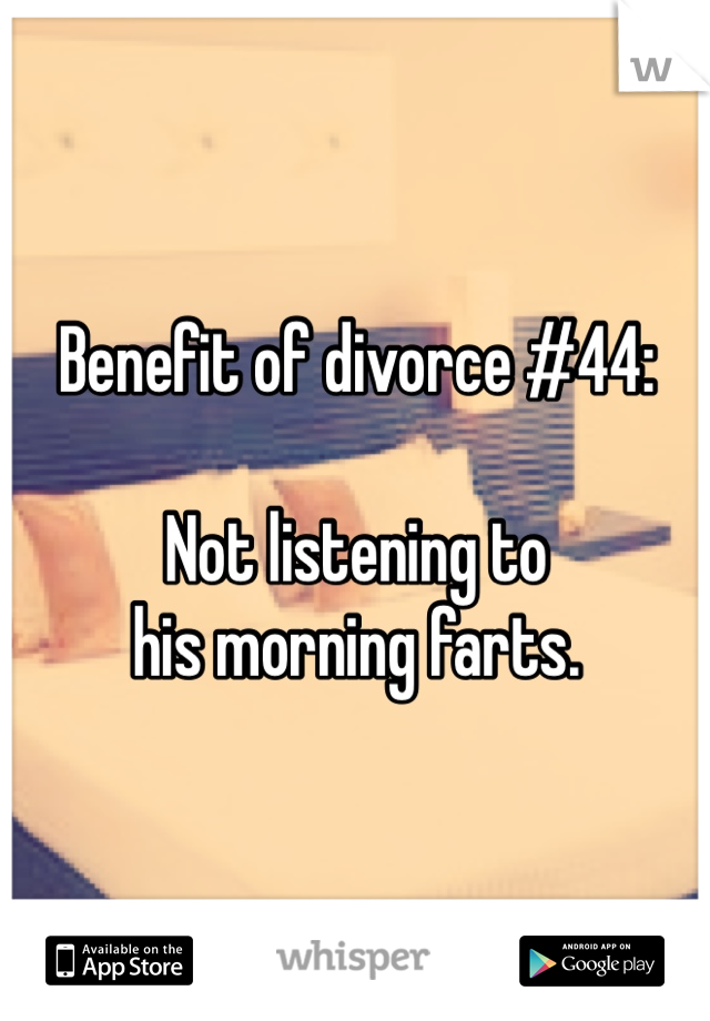 Benefit of divorce #44:  Not listening to his morning farts.