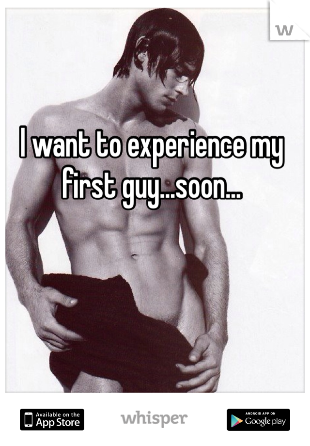 I want to experience my first guy...soon...