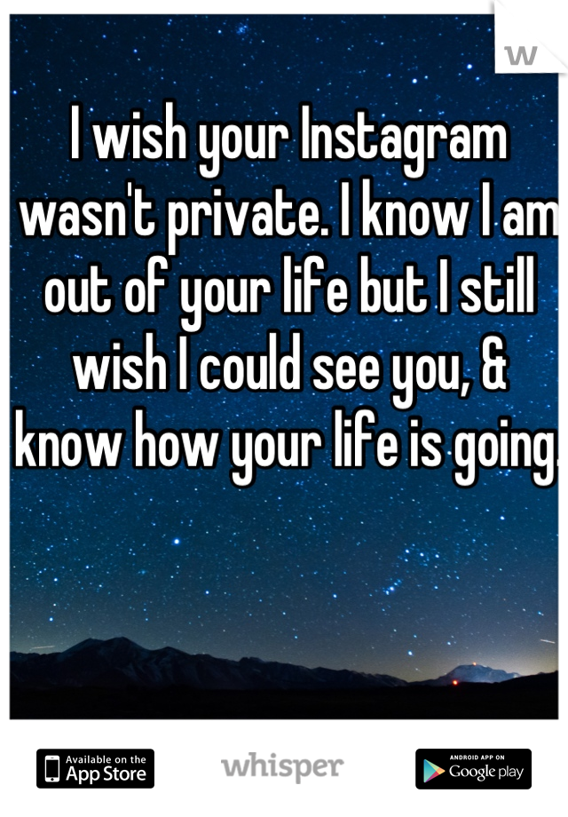 I wish your Instagram wasn't private. I know I am out of your life but I still wish I could see you, & know how your life is going.