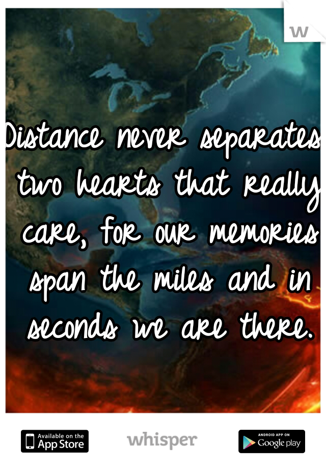 Distance never separates two hearts that really care, for our memories span the miles and in seconds we are there.
