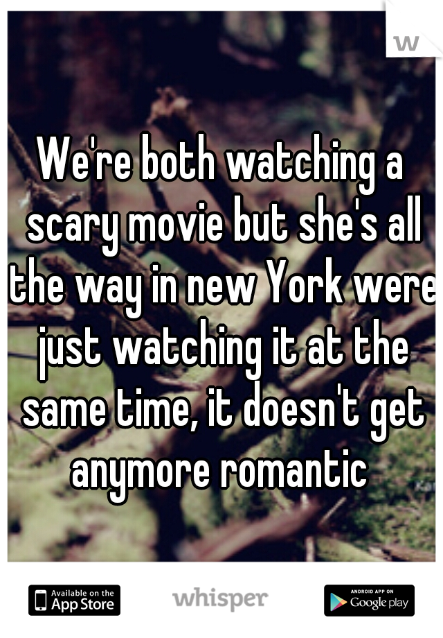 We're both watching a scary movie but she's all the way in new York were just watching it at the same time, it doesn't get anymore romantic