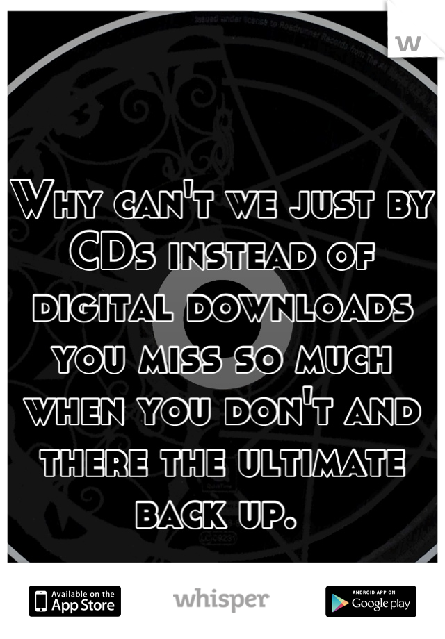Why can't we just by CDs instead of digital downloads you miss so much when you don't and there the ultimate back up.