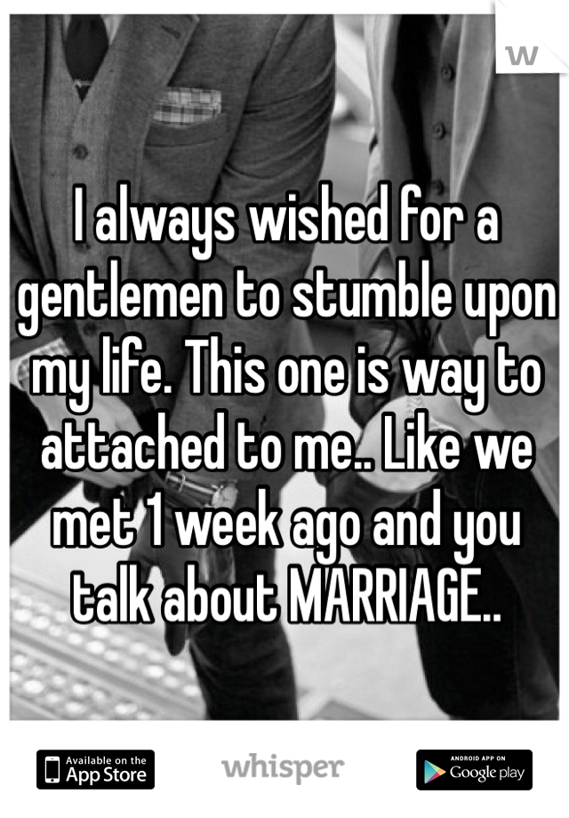 I always wished for a gentlemen to stumble upon my life. This one is way to attached to me.. Like we met 1 week ago and you talk about MARRIAGE..