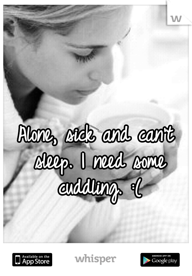 Alone, sick and can't sleep. I need some cuddling. :(
