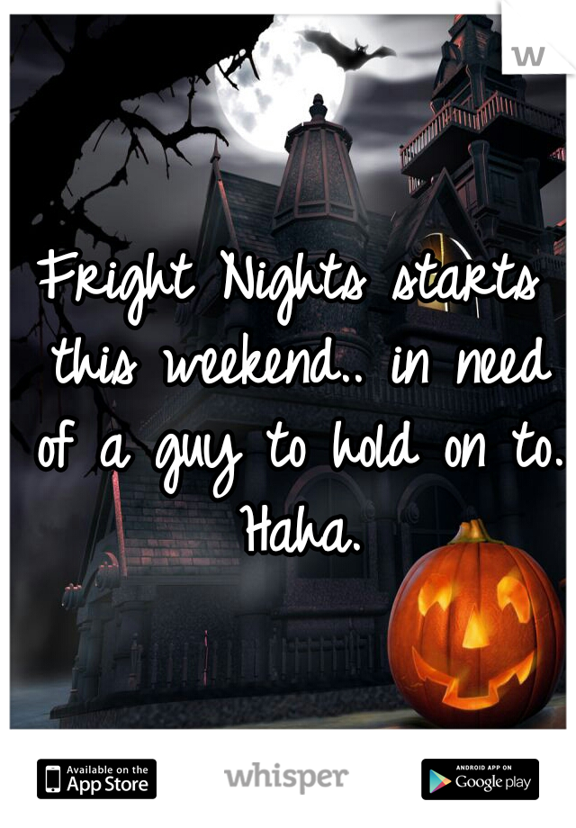 Fright Nights starts this weekend.. in need of a guy to hold on to. Haha.