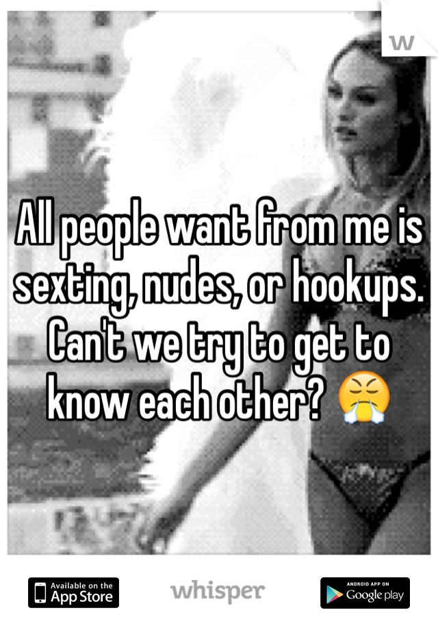 All people want from me is sexting, nudes, or hookups. Can't we try to get to know each other? 😤