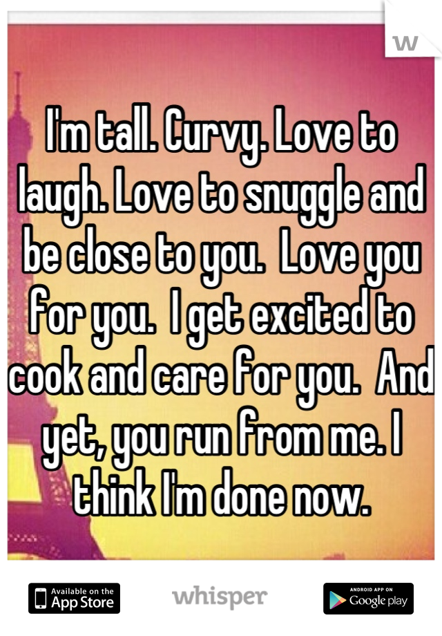 I'm tall. Curvy. Love to laugh. Love to snuggle and be close to you.  Love you for you.  I get excited to cook and care for you.  And yet, you run from me. I think I'm done now.