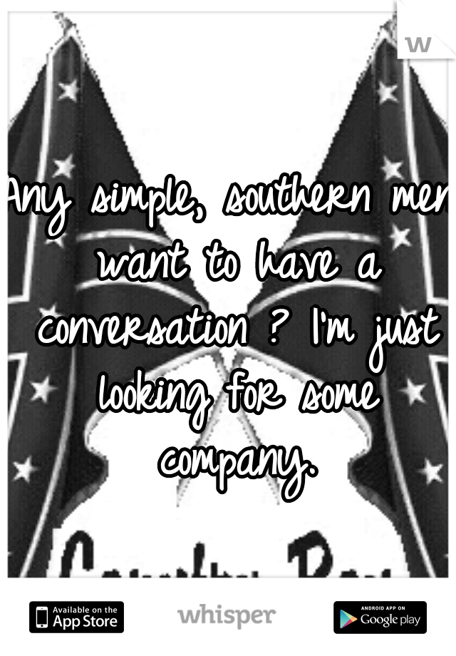 Any simple, southern men want to have a conversation ? I'm just looking for some company.
