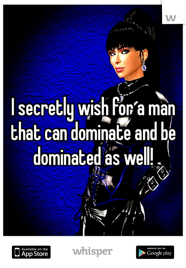 I secretly wish for a man that can dominate and be dominated as well!