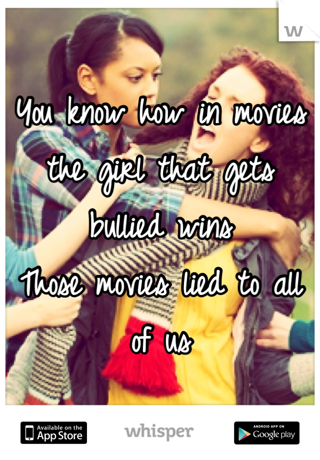 You know how in movies the girl that gets bullied wins Those movies lied to all of us