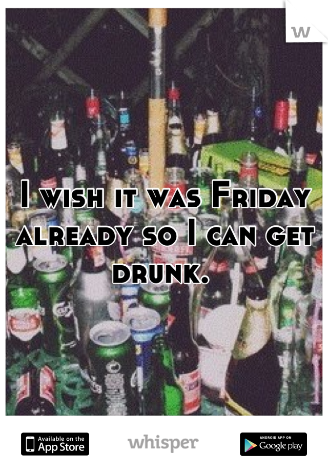 I wish it was Friday already so I can get drunk.