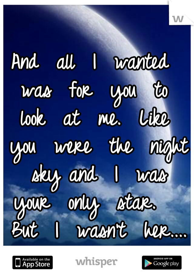 And  all  I  wanted  was  for  you  to  look  at  me.  Like  you  were  the  night  sky and  I  was  your  only  star.    But  I  wasn't  her....