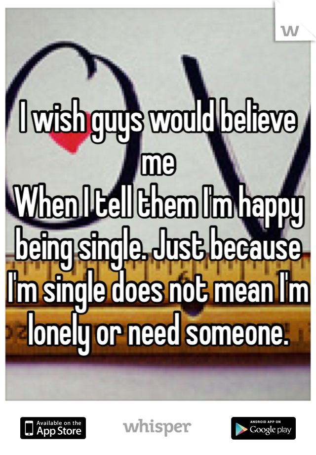 I wish guys would believe me When I tell them I'm happy being single. Just because I'm single does not mean I'm lonely or need someone.