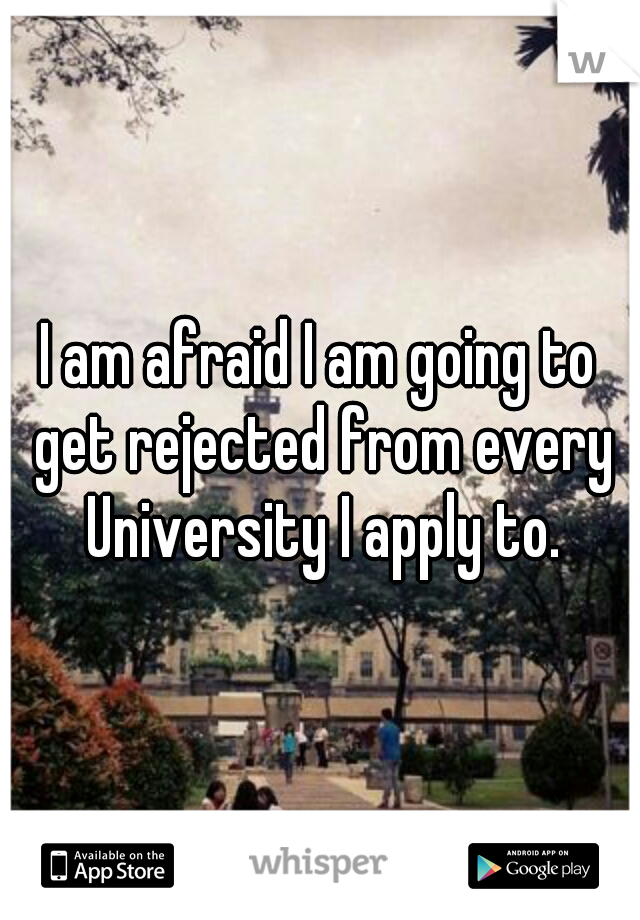 I am afraid I am going to get rejected from every University I apply to.
