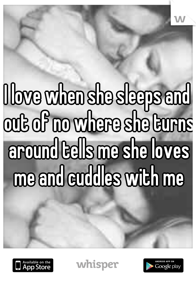 I love when she sleeps and out of no where she turns around tells me she loves me and cuddles with me