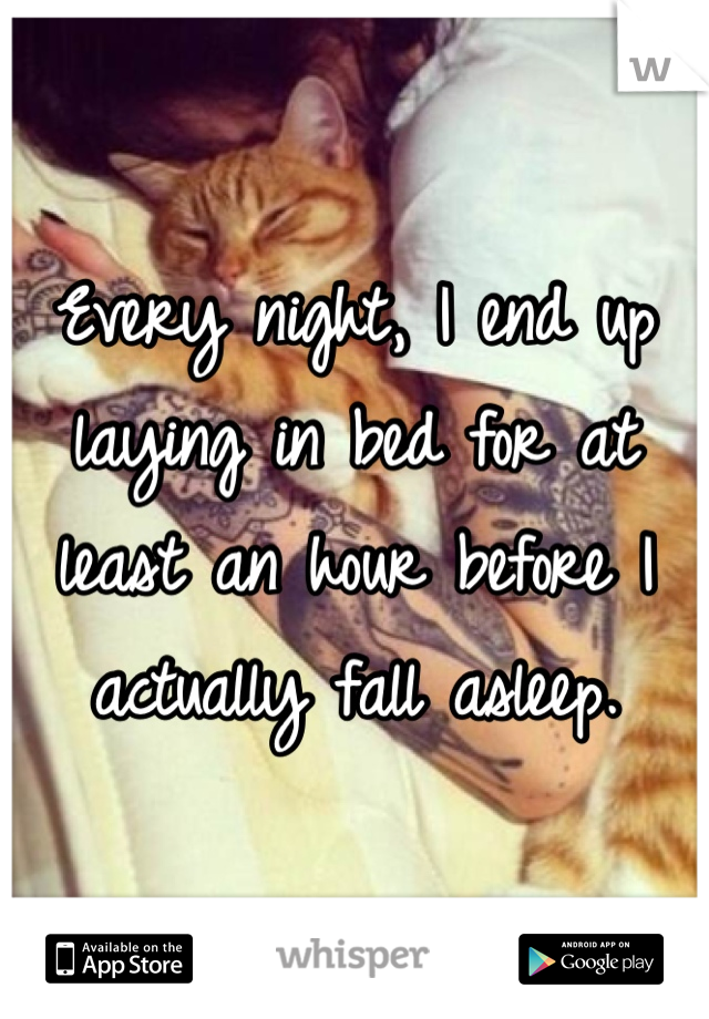 Every night, I end up laying in bed for at least an hour before I actually fall asleep.