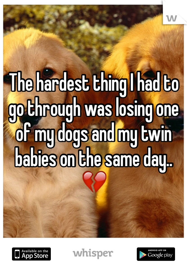 The hardest thing I had to go through was losing one of my dogs and my twin babies on the same day.. 💔