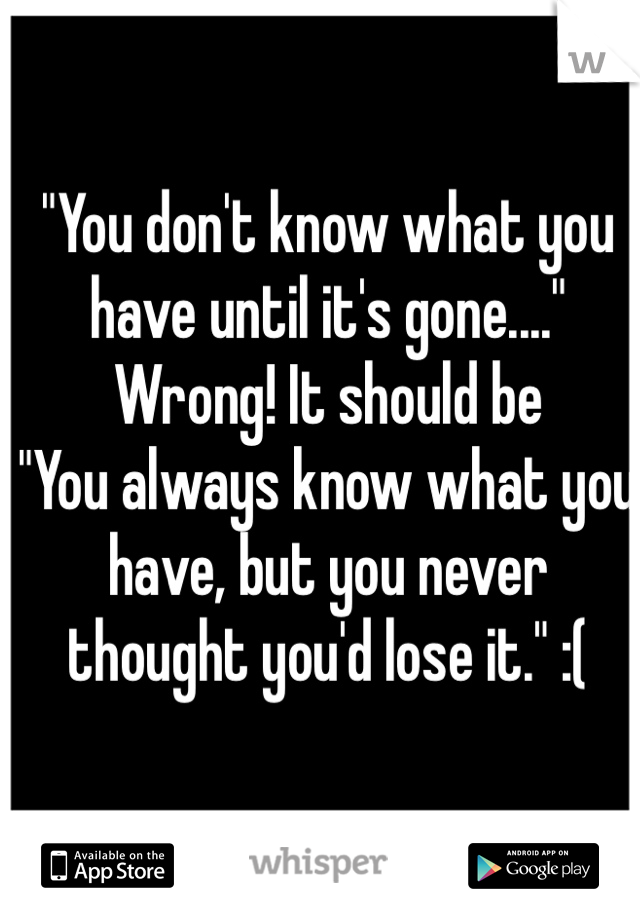 """You don't know what you have until it's gone...."" Wrong! It should be ""You always know what you have, but you never thought you'd lose it."" :("