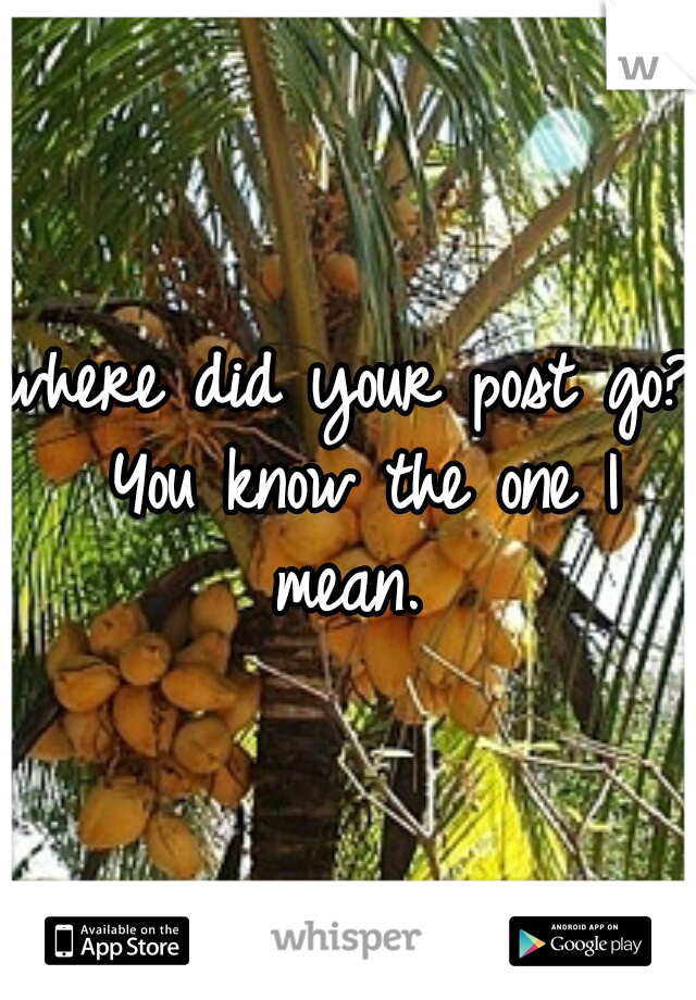 where did your post go? You know the one I mean.