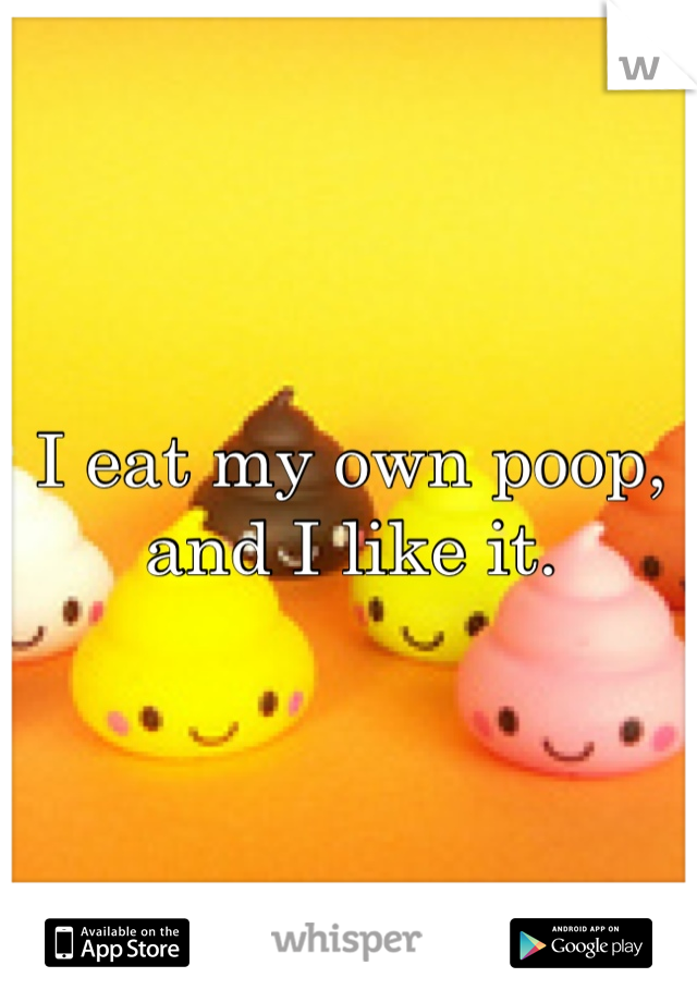 I eat my own poop, and I like it.