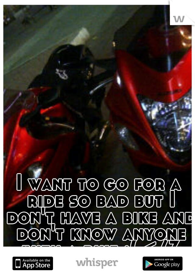 I want to go for a ride so bad but I don't have a bike and don't know anyone with a bike :( </3