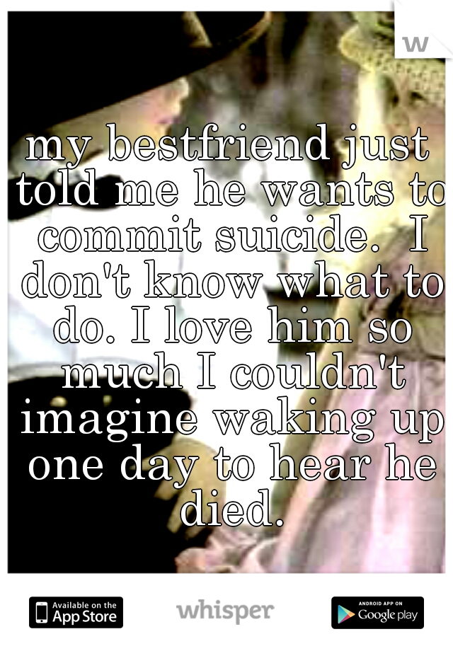 my bestfriend just told me he wants to commit suicide.  I don't know what to do. I love him so much I couldn't imagine waking up one day to hear he died.